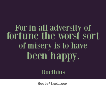 For in all adversity of fortune the worst sort of misery is to.. Boethius greatest love quotes