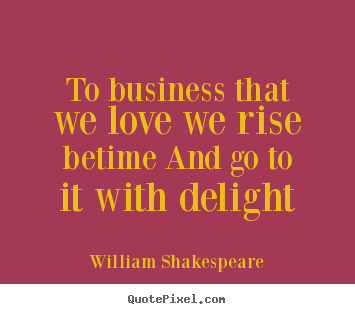 To business that we love we rise betime and go to it with.. William Shakespeare good love quotes