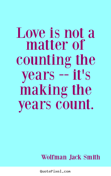 Love quote - Love is not a matter of counting the years -- it's making..