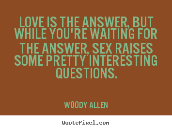 Love quote - Love is the answer, but while you're waiting for the answer, sex..