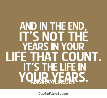 Abraham Lincoln photo quotes - And in the end, it's not the years in your life that count. it's the life.. - Motivational quotes