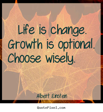 Make personalized picture quotes about motivational - Life is change. growth is optional. choose wisely...