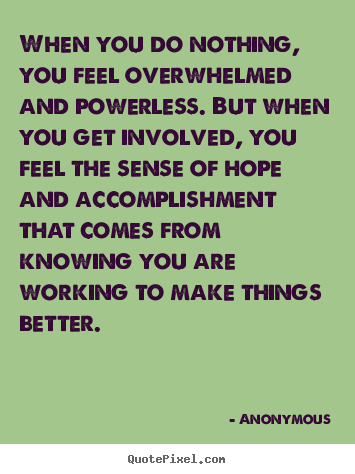 Quotes about motivational - When you do nothing, you feel overwhelmed and powerless...