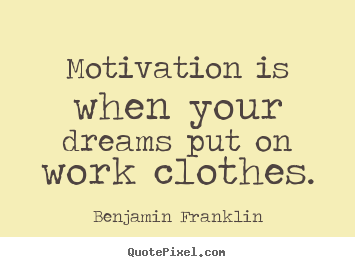 Benjamin Franklin picture quotes - Motivation is when your dreams put on work clothes. - Motivational quotes