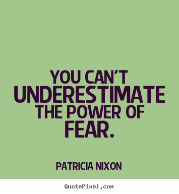 Quotes about motivational - You can't underestimate the power of fear.