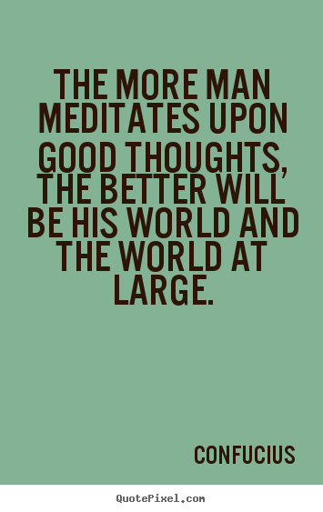 The more man meditates upon good thoughts, the better will.. Confucius great motivational quotes