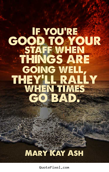 Quotes about motivational - If you're good to your staff when things are going well, they'll..