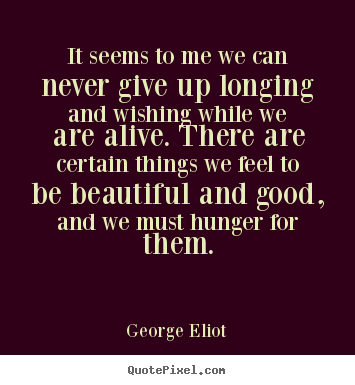 Motivational quotes - It seems to me we can never give up longing and wishing while we are alive...