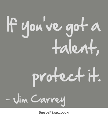 Create your own picture quotes about motivational - If you've got a talent, protect it.