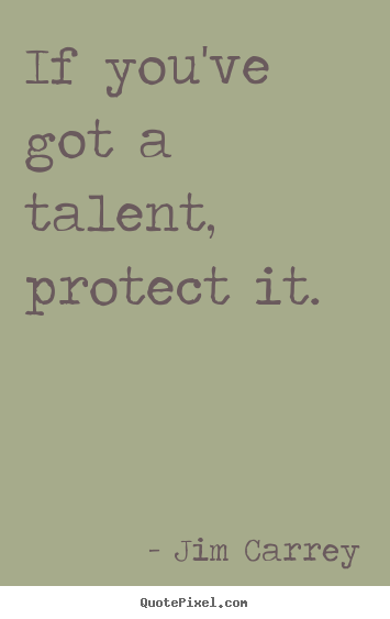 Motivational quotes - If you've got a talent, protect it.