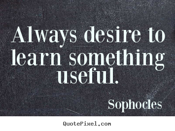 Always desire to learn something useful. Sophocles  motivational quotes