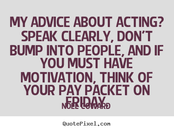 My advice about acting? speak clearly, don't bump into people, and if.. Noel Coward best motivational quotes