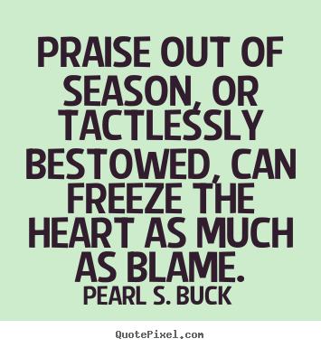 Motivational quote - Praise out of season, or tactlessly bestowed,..
