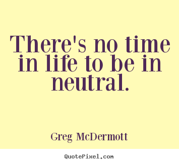 There's no time in life to be in neutral. Greg McDermott best motivational quotes