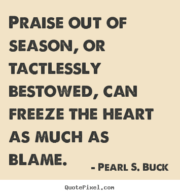 Quotes about motivational - Praise out of season, or tactlessly bestowed, can freeze..