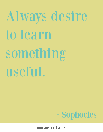 Sophocles picture quote - Always desire to learn something useful. - Motivational quotes