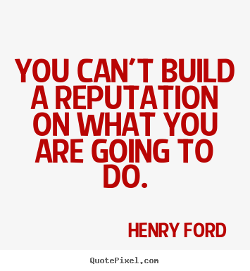 You can't build a reputation on what you are going to do. Henry Ford famous motivational quote