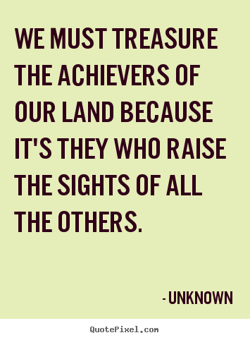 We must treasure the achievers of our land because it's.. Unknown good motivational quotes
