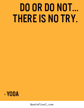 Do or do not... there is no try. Yoda great motivational quotes