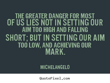 Make picture quote about motivational - The greater danger for most of us lies not in setting our aim too..