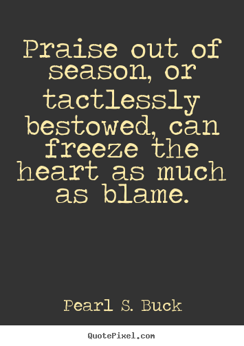 Motivational quotes - Praise out of season, or tactlessly bestowed, can freeze the..