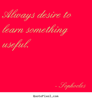 Always desire to learn something useful. Sophocles best motivational quotes