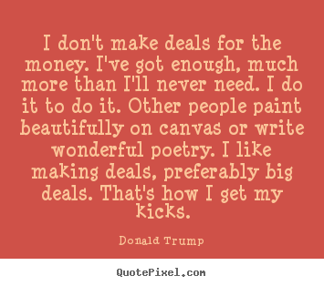 Quote about motivational - I don't make deals for the money. i've got enough, much more..