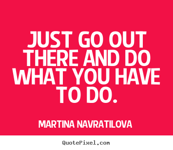 Just go out there and do what you have to do. Martina Navratilova great motivational quotes