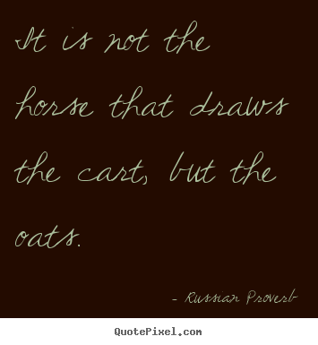 Russian Proverb picture quotes - It is not the horse that draws the cart, but the oats. - Motivational quotes