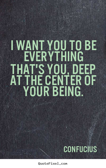 Quote about motivational - I want you to be everything that's you, deep at the..