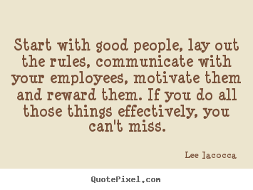 Start with good people, lay out the rules, communicate with your employees,.. Lee Iacocca  motivational quotes