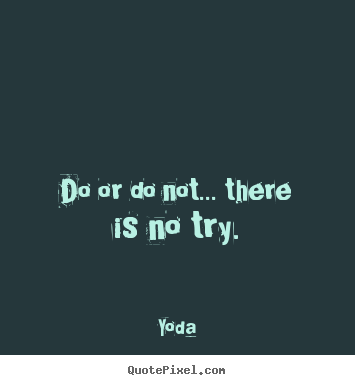 Yoda picture quote - Do or do not... there is no try. - Motivational quote