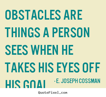 Obstacles are things a person sees when he takes his eyes.. E. Joseph Cossman good motivational quotes