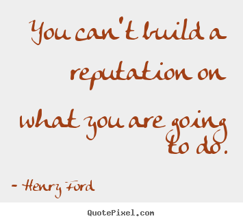 Henry Ford picture quote - You can't build a reputation on what you are going to do. - Motivational quote