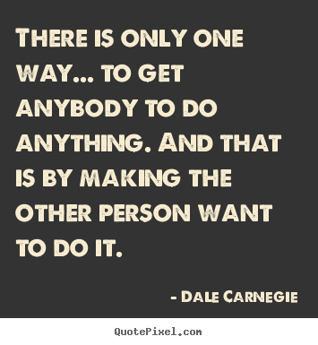Dale Carnegie picture quotes - There is only one way... to get anybody to do anything... - Motivational quote