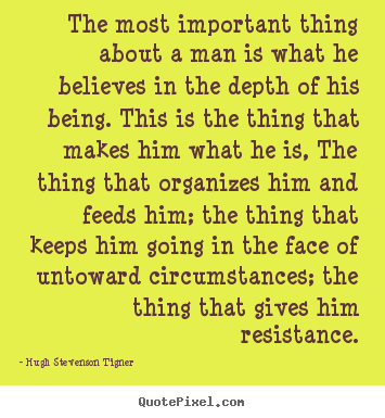 The most important thing about a man is.. Hugh Stevenson Tigner top motivational quotes