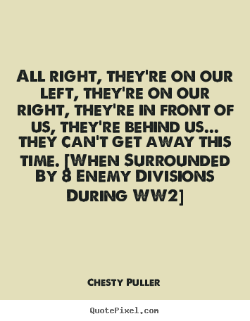 Chesty Puller picture quotes - All right, they're on our left, they're on our right,.. - Motivational quote