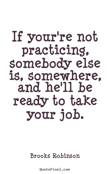 Motivational quotes - If your're not practicing, somebody else is, somewhere,..