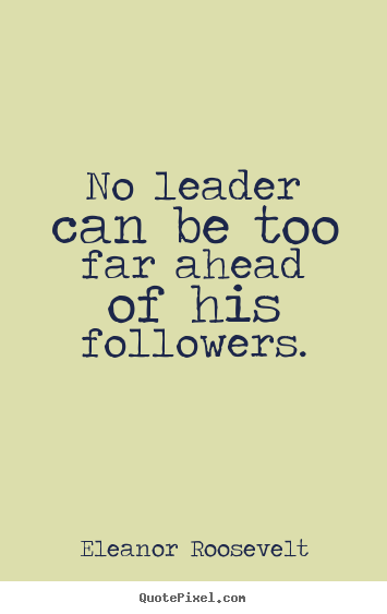 No leader can be too far ahead of his followers. Eleanor Roosevelt famous motivational quote