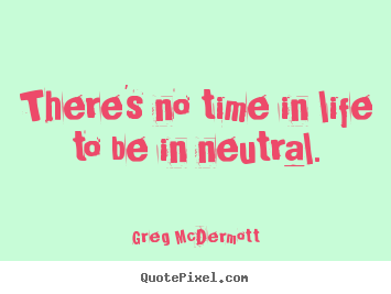Customize picture quotes about motivational - There's no time in life to be in neutral.