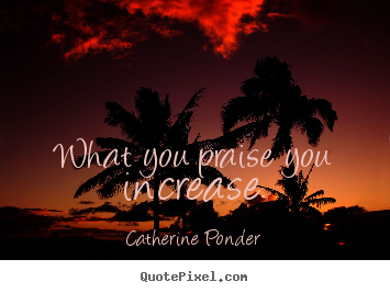 How to design picture quotes about motivational - What you praise you increase.
