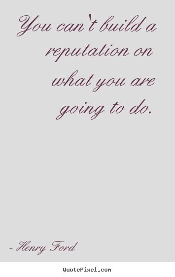 You can't build a reputation on what you are going to do. Henry Ford popular motivational quotes