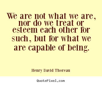 We are not what we are, nor do we treat or esteem.. Henry David Thoreau  motivational quote