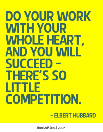 Elbert Hubbard picture quote - Do your work with your whole heart, and you will.. - Motivational quotes