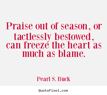Praise out of season, or tactlessly bestowed, can freeze the.. Pearl S. Buck best motivational quote
