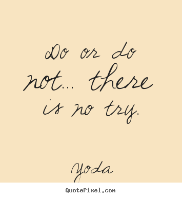 Do or do not... there is no try. Yoda best motivational quote