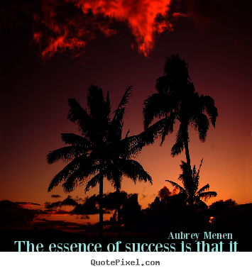 Success quote - The essence of success is that it is never..