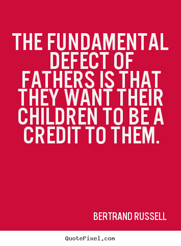 The fundamental defect of fathers is that they want their.. Bertrand Russell good success quotes