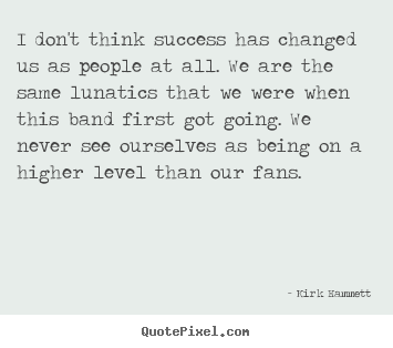 I don't think success has changed us as people at.. Kirk Hammett famous success quotes