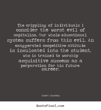 Success quotes - The crippling of individuals i consider the worst evil of capitalism...
